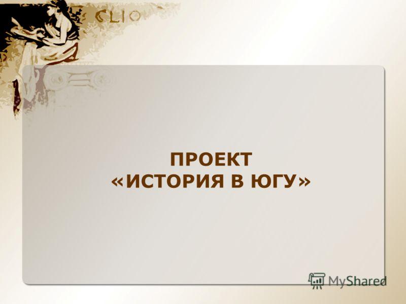 ПРОЕКТ «ИСТОРИЯ В ЮГУ»