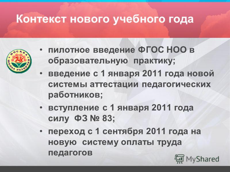 Контекст нового учебного года пилотное введение ФГОС НОО в образовательную практику; введение с 1 января 2011 года новой системы аттестации педагогических работников; вступление с 1 января 2011 года силу ФЗ 83; переход с 1 сентября 2011 года на новую