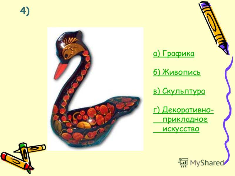 4) а) Графика б) Живопись в) Скульптура г) Декоративно- прикладное искусство