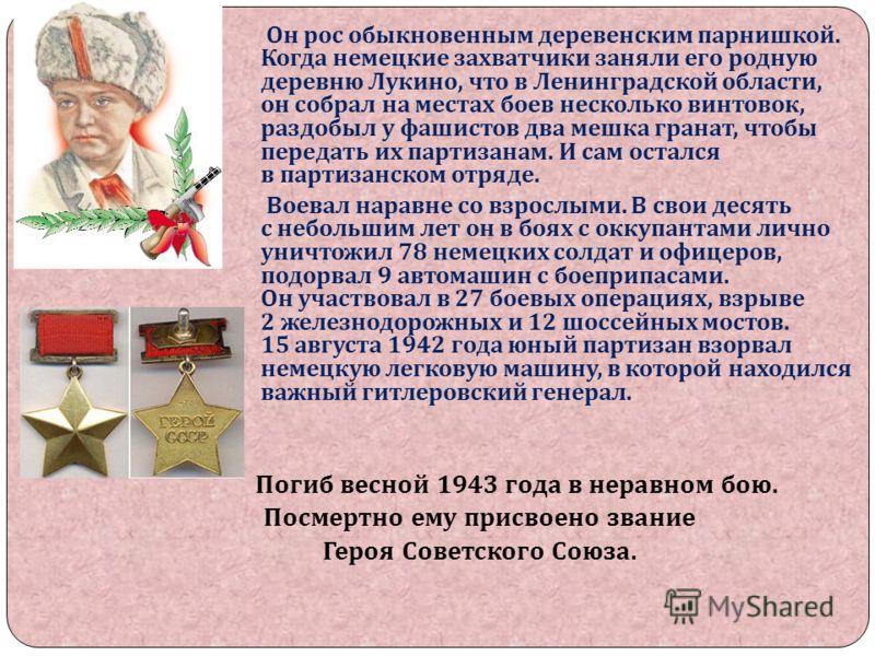Он рос обыкновенным деревенским парнишкой. Когда немецкие захватчики заняли его родную деревню Лукино, что в Ленинградской области, он собрал на местах боев несколько винтовок, раздобыл у фашистов два мешка гранат, чтобы передать их партизанам. И сам
