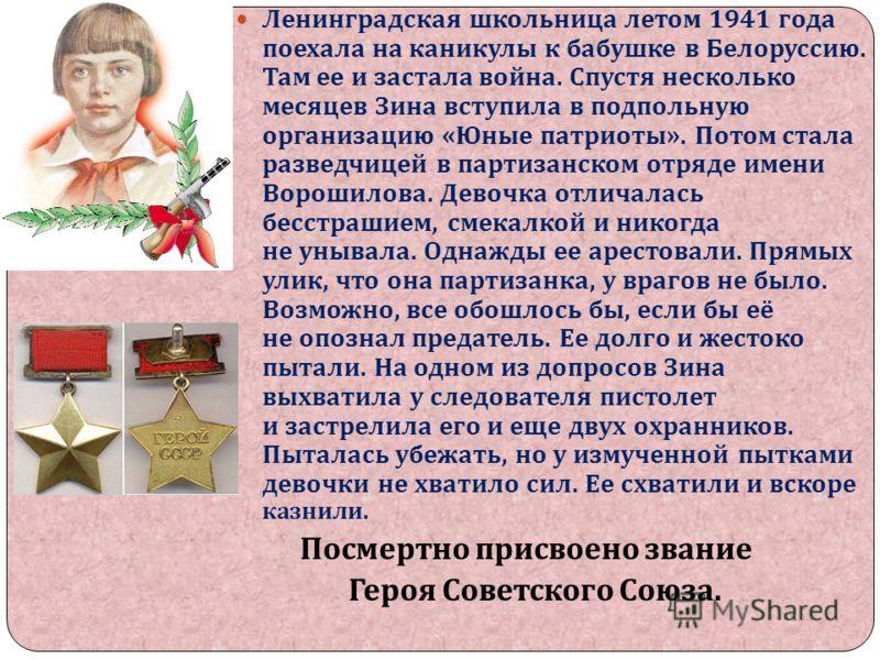 Ленинградская школьница летом 1941 года поехала на каникулы к бабушке в Белоруссию. Там ее и застала война. Спустя несколько месяцев Зина вступила в подпольную организацию « Юные патриоты ». Потом стала разведчицей в партизанском отряде имени Ворошил
