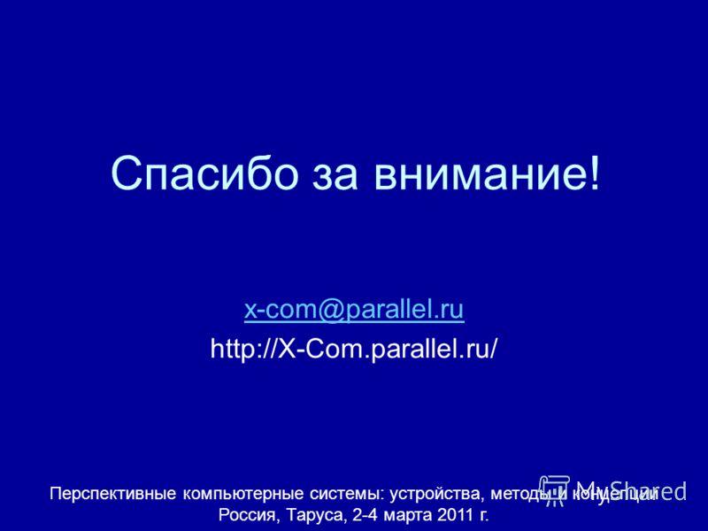 Спасибо за внимание! x-com@parallel.ru http://X-Com.parallel.ru/ Перспективные компьютерные системы: устройства, методы и концепции Россия, Таруса, 2-4 марта 2011 г.