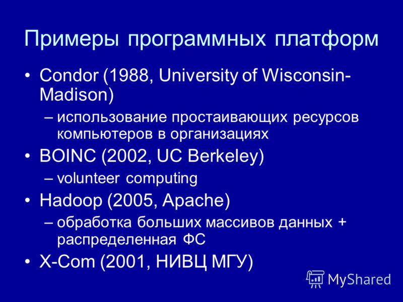 Примеры программных платформ Condor (1988, University of Wisconsin- Madison) –использование простаивающих ресурсов компьютеров в организациях BOINC (2002, UC Berkeley) –volunteer computing Hadoop (2005, Apache) –обработка больших массивов данных + ра