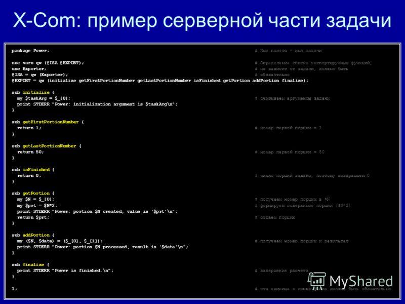 X-Com: пример серверной части задачи package Power;# Имя пакета = имя задачи use vars qw (@ISA @EXPORT);# Определение списка экспортируемых функций, use Exporter;# не зависит от задачи, должно быть @ISA = qw (Exporter);# обязательно @EXPORT = qw (ini