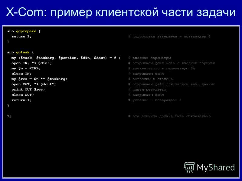X-Com: пример клиентской части задачи sub gcprepare { return 1;# подготовка завершена – возвращаем 1 } sub gctask { my ($task, $taskarg, $portion, $din, $dout) = @_;# входные параметры open IN,