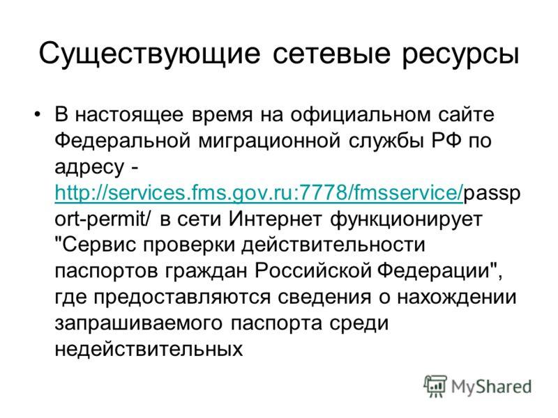 Существующие сетевые ресурсы В настоящее время на официальном сайте Федеральной миграционной службы РФ по адресу - http://services.fms.gov.ru:7778/fmsservice/passp ort-permit/ в сети Интернет функционирует