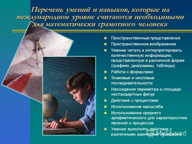 Перечень умений и навыков, которые на международном уровне считаются необходимыми для математически грамотного человека Пространственные представления Пространственное воображение Умение читать и интерпретировать количественную информацию, представле