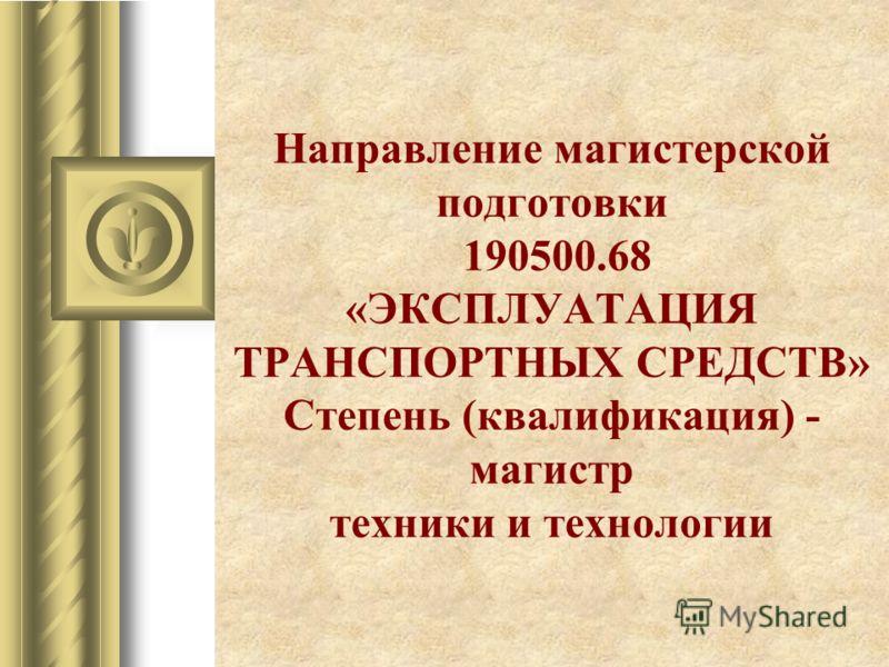 Направление магистерской подготовки 190500.68 «ЭКСПЛУАТАЦИЯ ТРАНСПОРТНЫХ СРЕДСТВ» Степень (квалификация) - магистр техники и технологии