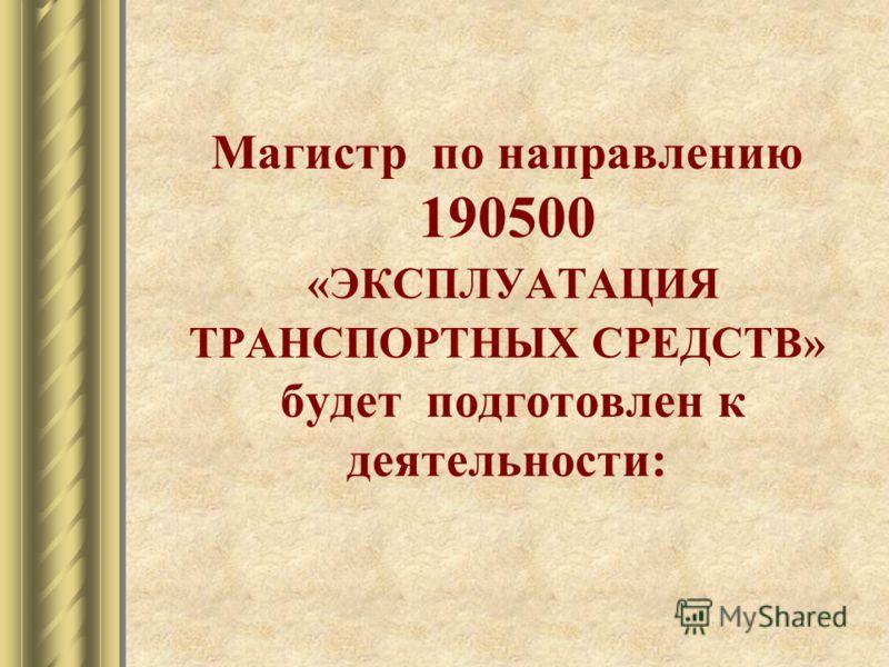 Магистр по направлению 190500 «ЭКСПЛУАТАЦИЯ ТРАНСПОРТНЫХ СРЕДСТВ» будет подготовлен к деятельности: