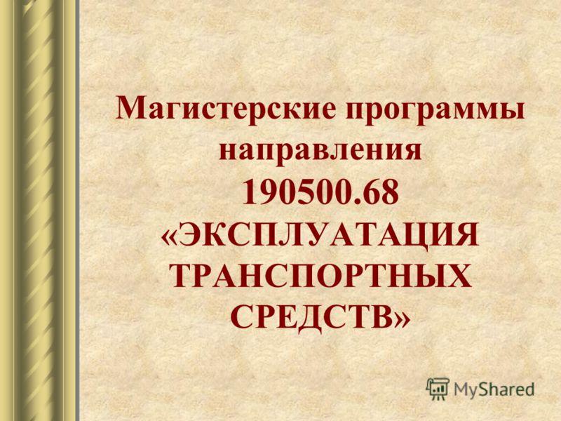Магистерские программы направления 190500.68 «ЭКСПЛУАТАЦИЯ ТРАНСПОРТНЫХ СРЕДСТВ»
