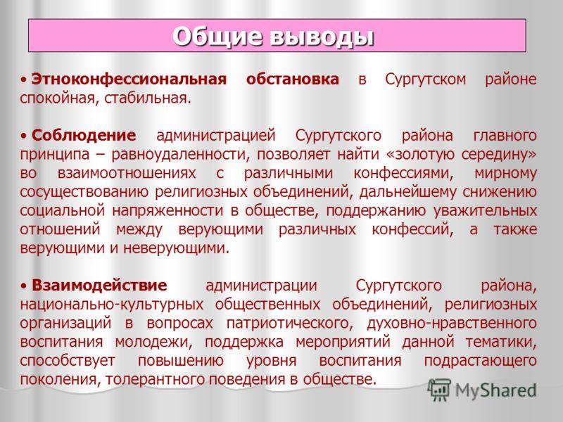 Этноконфессиональная обстановка в Сургутском районе спокойная, стабильная. Соблюдение администрацией Сургутского района главного принципа – равноудаленности, позволяет найти «золотую середину» во взаимоотношениях с различными конфессиями, мирному сос