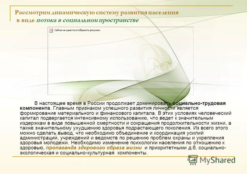 Рассмотрим динамическую систему развития населения в виде потока в социальном пространстве В настоящее время в России продолжает доминировать социально-трудовая компонента. Главным признаком успешного развития личности является формирование материаль