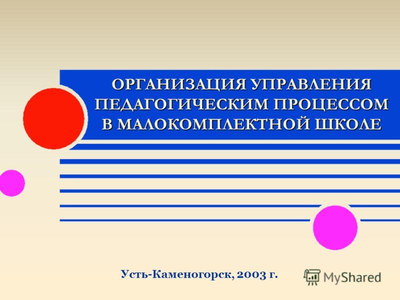 ОРГАНИЗАЦИЯ УПРАВЛЕНИЯ ПЕДАГОГИЧЕСКИМ ПРОЦЕССОМ В МАЛОКОМПЛЕКТНОЙ ШКОЛЕ Усть-Каменогорск, 2003 г.