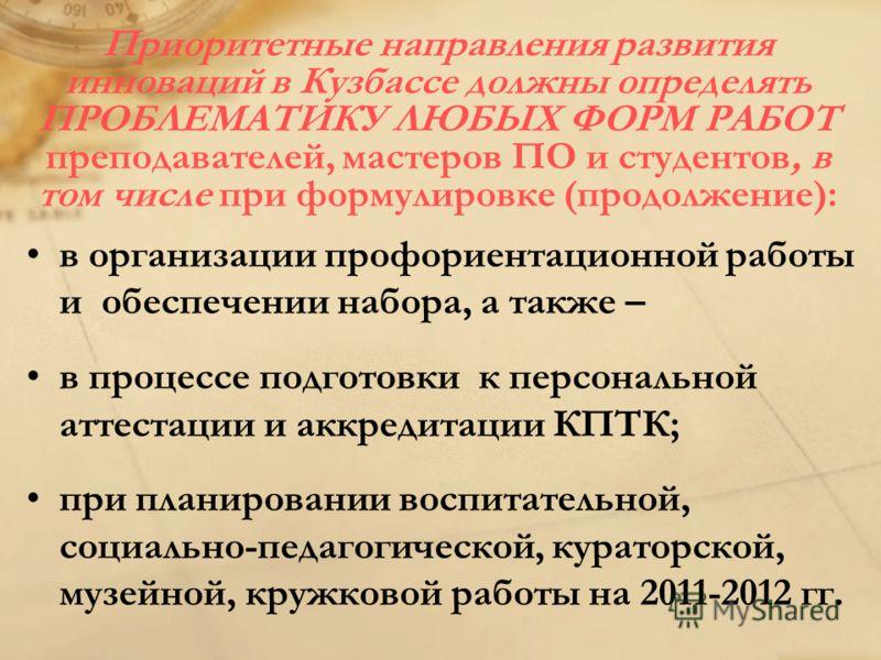Приоритетные направления развития инноваций в Кузбассе должны определять ПРОБЛЕМАТИКУ ЛЮБЫХ ФОРМ РАБОТ преподавателей, мастеров ПО и студентов, в том числе при формулировке (продолжение): в организации профориентационной работы и обеспечении набора,