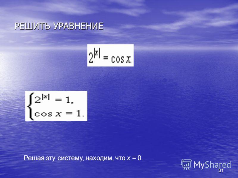 31 РЕШИТЬ УРАВНЕНИЕ Решая эту систему, находим, что х = 0.