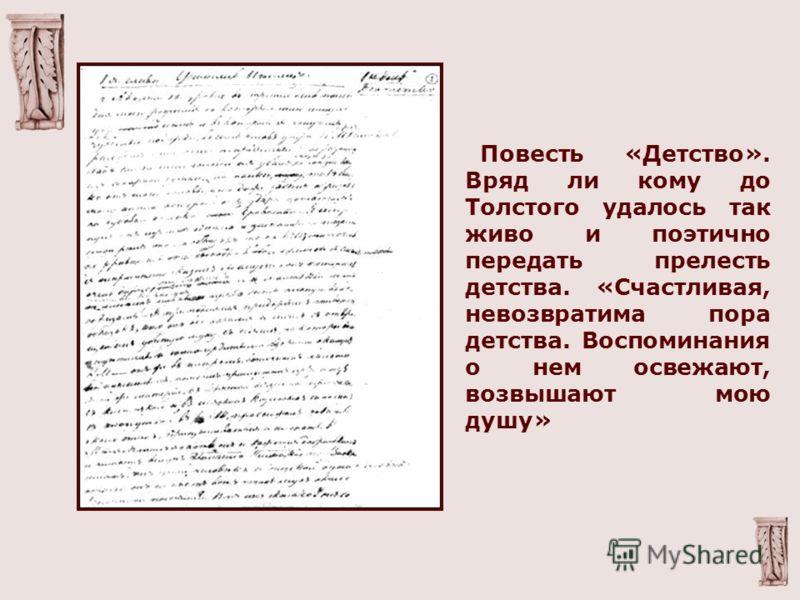 Повесть «Детство». Вряд ли кому до Толстого удалось так живо и поэтично передать прелесть детства. «Счастливая, невозвратима пора детства. Воспоминания о нем освежают, возвышают мою душу»