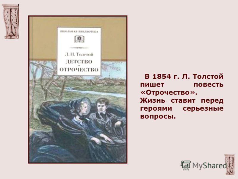В 1854 г. Л. Толстой пишет повесть «Отрочество». Жизнь ставит перед героями серьезные вопросы.
