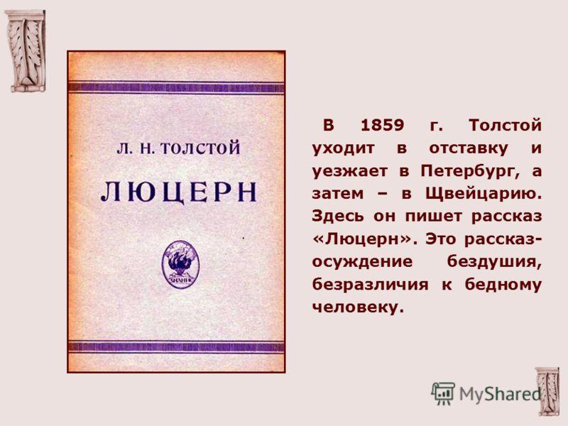 В 1859 г. Толстой уходит в отставку и уезжает в Петербург, а затем – в Щвейцарию. Здесь он пишет рассказ «Люцерн». Это рассказ- осуждение бездушия, безразличия к бедному человеку.