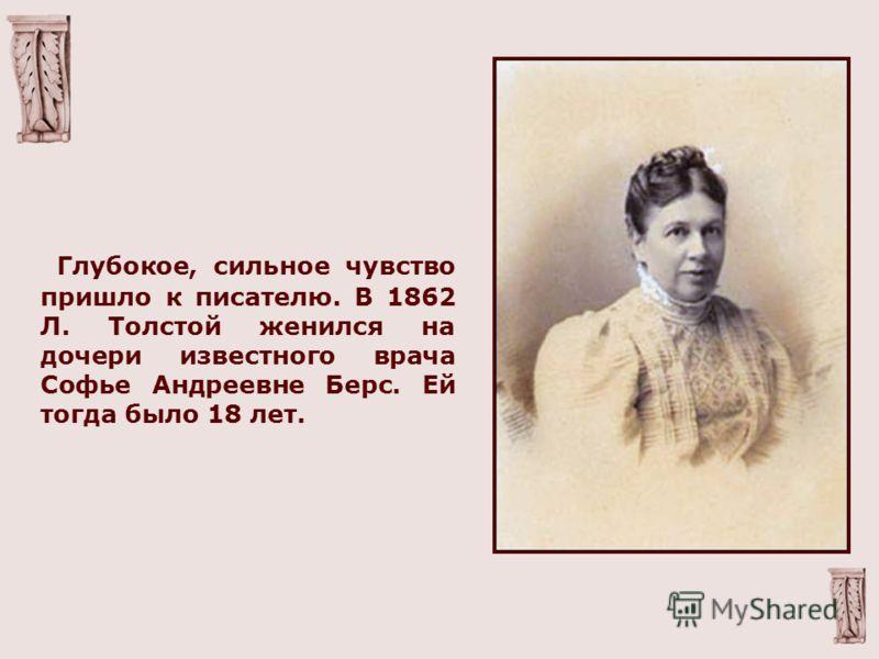 Г лубокое, сильное чувство пришло к писателю. В 1862 Л. Толстой женился на дочери известного врача Софье Андреевне Берс. Ей тогда было 18 лет.