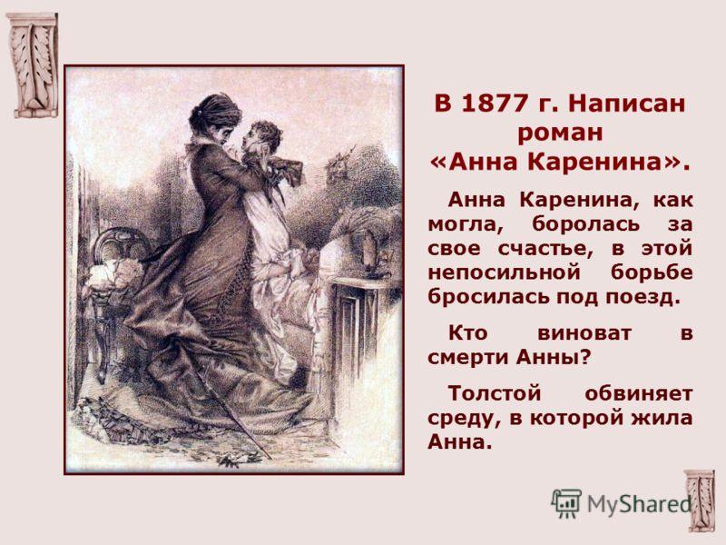 В 1877 г. Написан роман «Анна Каренина». Анна Каренина, как могла, боролась за свое счастье, в этой непосильной борьбе бросилась под поезд. Кто виноват в смерти Анны? Толстой обвиняет среду, в которой жила Анна.