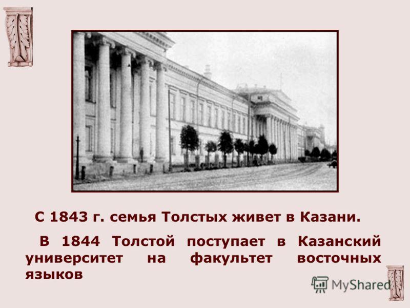 С 1843 г. семья Толстых живет в Казани. В 1844 Толстой поступает в Казанский университет на факультет восточных языков