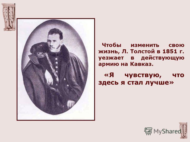 Чтобы изменить свою жизнь, Л. Толстой в 1851 г. уезжает в действующую армию на Кавказ. «Я чувствую, что здесь я стал лучше»