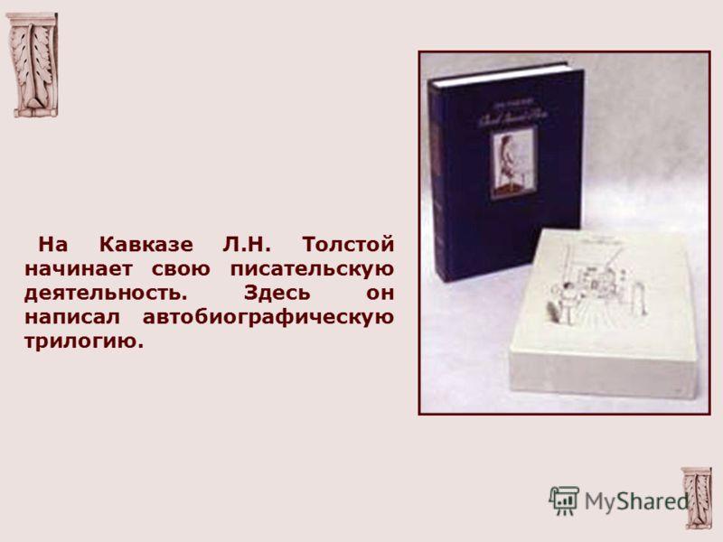 На Кавказе Л.Н. Толстой начинает свою писательскую деятельность. Здесь он написал автобиографическую трилогию.
