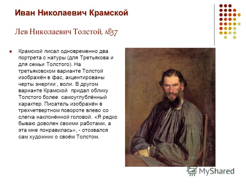 Иван Николаевич Крамской Иван Николаевич Крамской Лев Николаевич Толстой, 1837 Крамской писал одновременно два портрета с натуры (для Третьякова и для семьи Толстого). На третьяковском варианте Толстой изображён в фас, акцентированы черты энергии, во