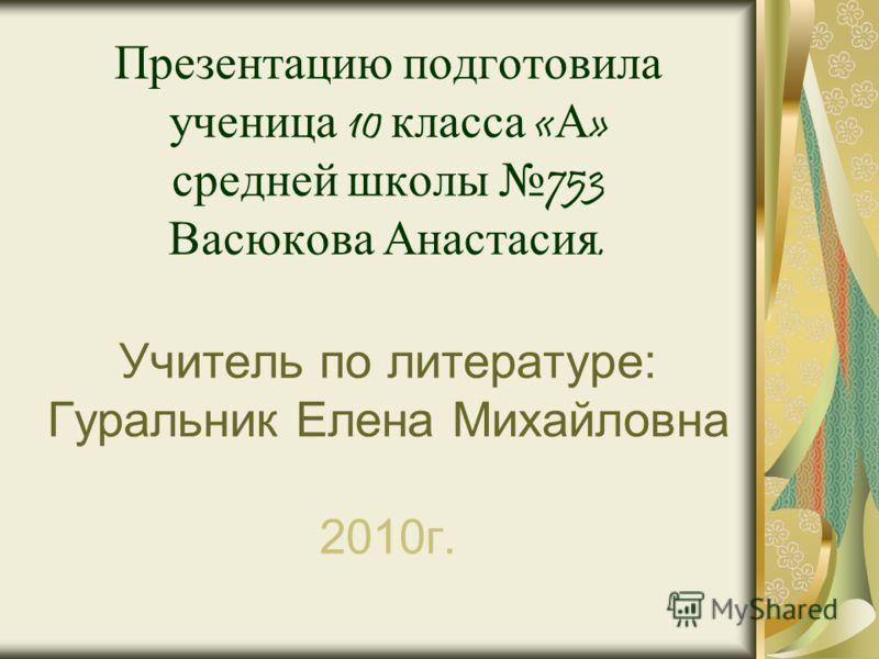 Презентацию подготовила ученица 10 класса « А » средней школы 753 Васюкова Анастасия. Учитель по литературе: Гуральник Елена Михайловна 2010г.