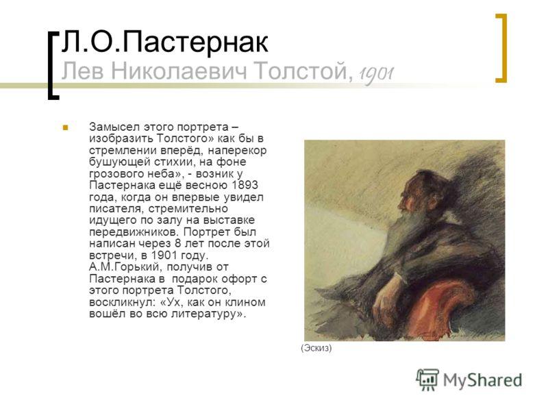 Л.О.Пастернак Лев Николаевич Толстой, 1901 Замысел этого портрета – изобразить Толстого» как бы в стремлении вперёд, наперекор бушующей стихии, на фоне грозового неба», - возник у Пастернака ещё весною 1893 года, когда он впервые увидел писателя, стр