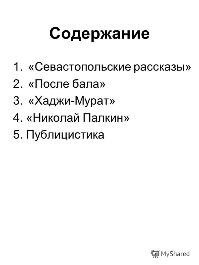 Содержание 1.«Севастопольские рассказы» 2.«После бала» 3.«Хаджи-Мурат» 4. «Николай Палкин» 5. Публицистика