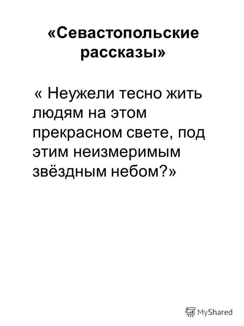 « Неужели тесно жить людям на этом прекрасном свете, под этим неизмеримым звёздным небом?» «Севастопольские рассказы»