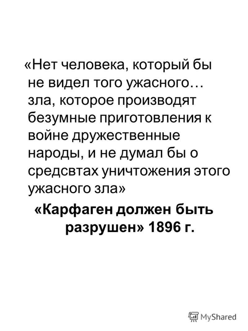 «Нет человека, который бы не видел того ужасного… зла, которое производят безумные приготовления к войне дружественные народы, и не думал бы о средсвтах уничтожения этого ужасного зла» «Карфаген должен быть разрушен» 1896 г.