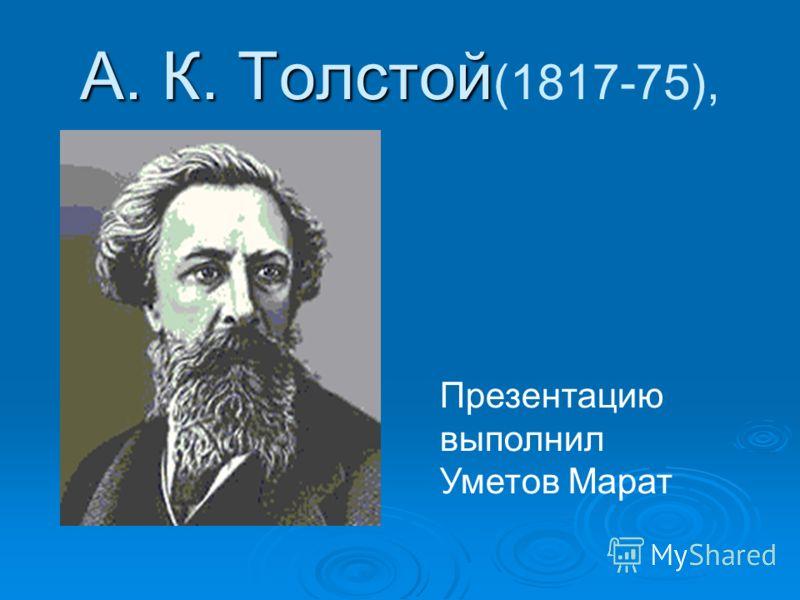 А. К. Толстой А. К. Толстой (1817-75), Презентацию выполнил Уметов Марат