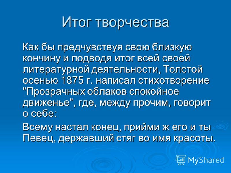 Итог творчества Как бы предчувствуя свою близкую кончину и подводя итог всей своей литературной деятельности, Толстой осенью 1875 г. написал стихотворение