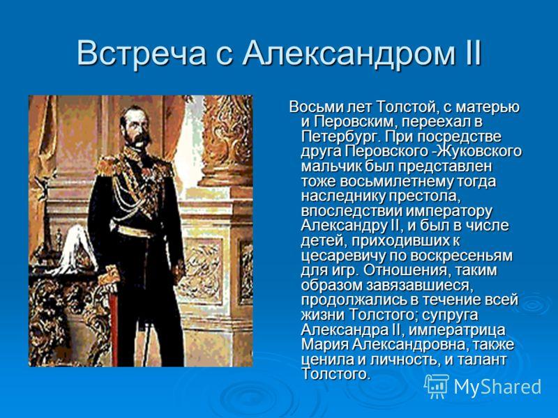 Встреча с Александром II Восьми лет Толстой, с матерью и Перовским, переехал в Петербург. При посредстве друга Перовского -Жуковского мальчик был представлен тоже восьмилетнему тогда наследнику престола, впоследствии императору Александру II, и был в