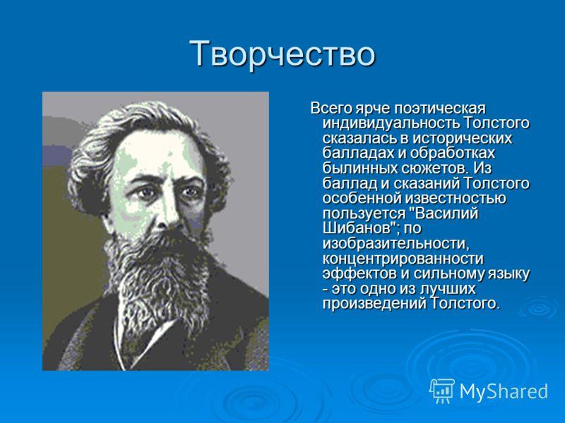 Творчество Всего ярче поэтическая индивидуальность Толстого сказалась в исторических балладах и обработках былинных сюжетов. Из баллад и сказаний Толстого особенной известностью пользуется