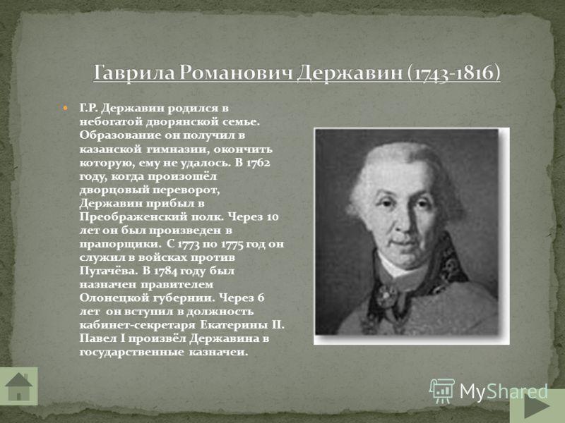 Г.Р. Державин родился в небогатой дворянской семье. Образование он получил в казанской гимназии, окончить которую, ему не удалось. В 1762 году, когда произошёл дворцовый переворот, Державин прибыл в Преображенский полк. Через 10 лет он был произведен