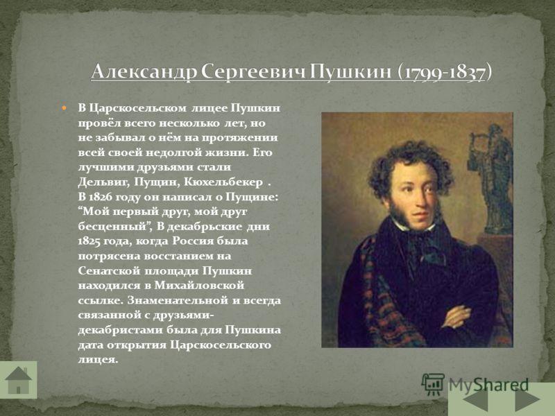 В Царскосельском лицее Пушкин провёл всего несколько лет, но не забывал о нём на протяжении всей своей недолгой жизни. Его лучшими друзьями стали Дельвиг, Пущин, Кюхельбекер. В 1826 году он написал о Пущине: Мой первый друг, мой друг бесценный, В дек