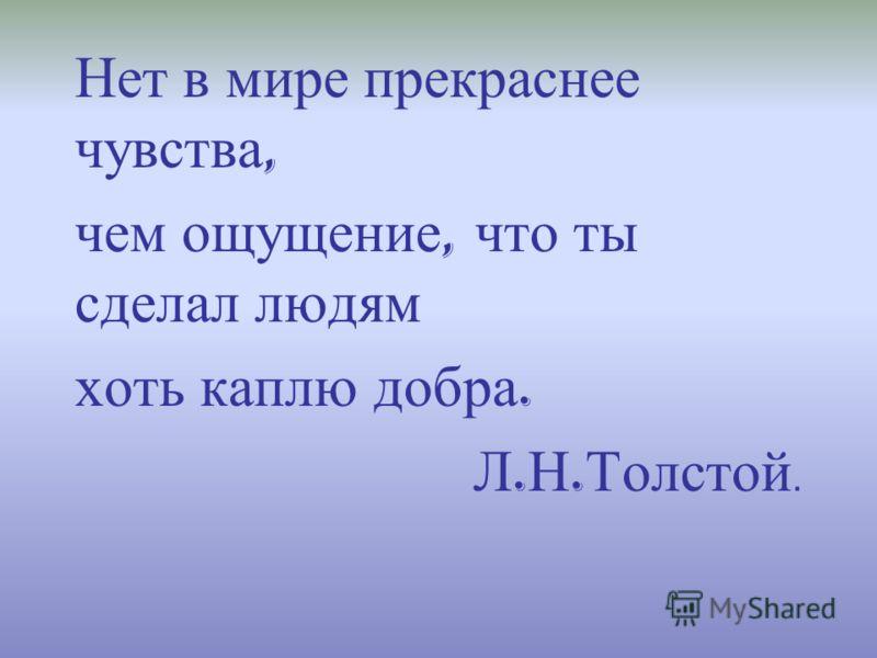 Нет в мире прекраснее чувства, чем ощущение, что ты сделал людям хоть каплю добра. Л. Н. Толстой.