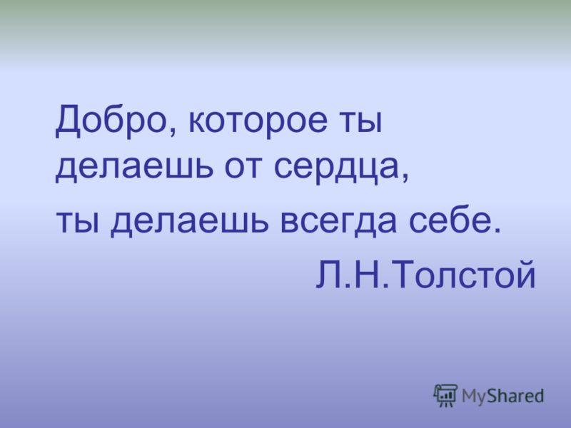 Добро, которое ты делаешь от сердца, ты делаешь всегда себе. Л.Н.Толстой