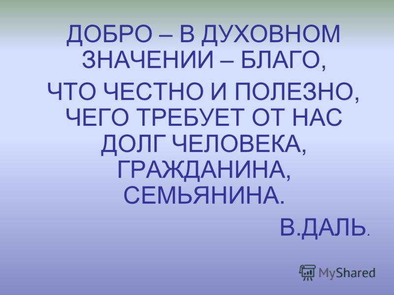 ДОБРО – В ДУХОВНОМ ЗНАЧЕНИИ – БЛАГО, ЧТО ЧЕСТНО И ПОЛЕЗНО, ЧЕГО ТРЕБУЕТ ОТ НАС ДОЛГ ЧЕЛОВЕКА, ГРАЖДАНИНА, СЕМЬЯНИНА. В.ДАЛЬ.