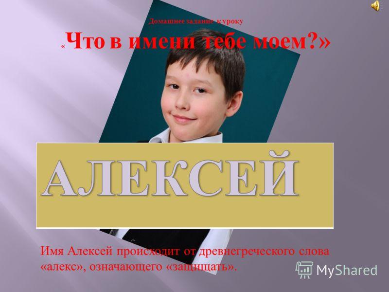 Домашнее задание к уроку « Что в имени тебе моем?» Имя Алексей происходит от древнегреческого слова « алекс », означающего « защищать ».