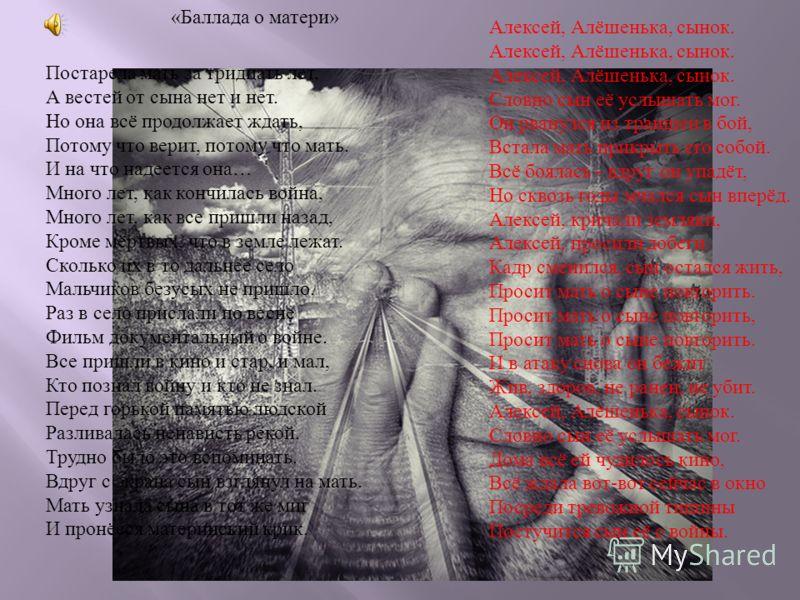 « Баллада о матери » Алексей, Алёшенька, сынок. Алексей, Алёшенька, сынок. Алексей, Алёшенька, сынок. Словно сын её услышать мог. Он рванулся из траншеи в бой, Встала мать прикрыть его собой. Всё боялась - вдруг он упадёт, Но сквозь годы мчался сын в