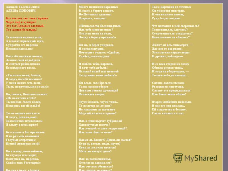 Алексей Толстой стихи АЛЕША ПОПОВИЧ Кто веслом так ловко правит Через аир и купырь ? Это тот Попович славный, Тот Алеша - богатырь ! За плечами видны гусли, А в ногах червленый щит, Супротив его царевна Полоненная сидит. Под себя поджала ножки, Летни