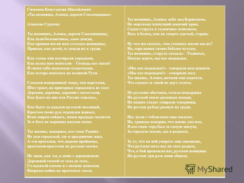 Симонов Константин Михайлович « Ты помнишь, Алеша, дороги Смоленщины » Алексею Суркову Ты помнишь, Алеша, дороги Смоленщины, Как шли бесконечные, злые дожди, Как кринки несли нам усталые женщины, Прижав, как детей, от дождя их к груди, Как слезы они