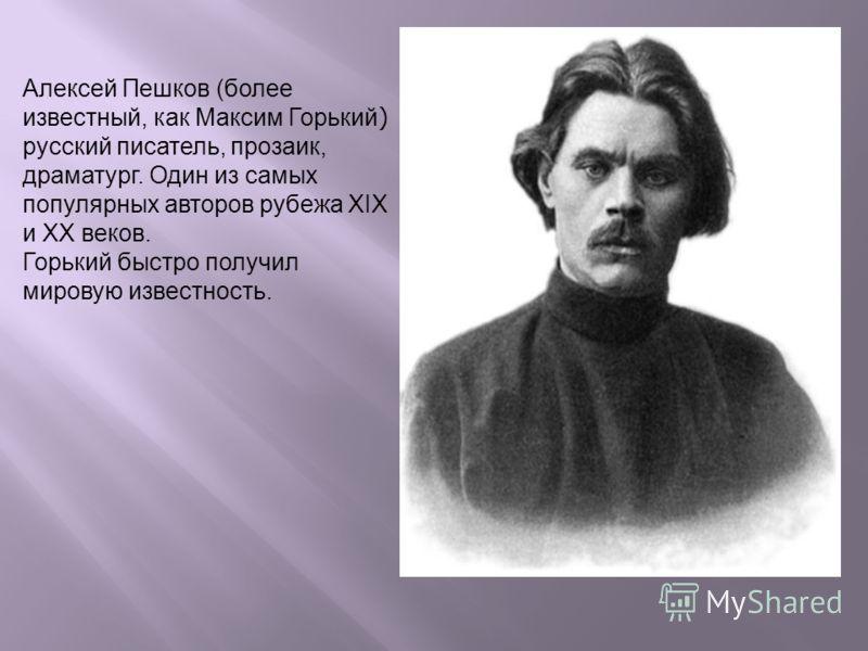 Алексей Пешков (более известный, как Максим Горький ) русский писатель, прозаик, драматург. Один из самых популярных авторов рубежа XIX и XX веков. Горький быстро получил мировую известность.