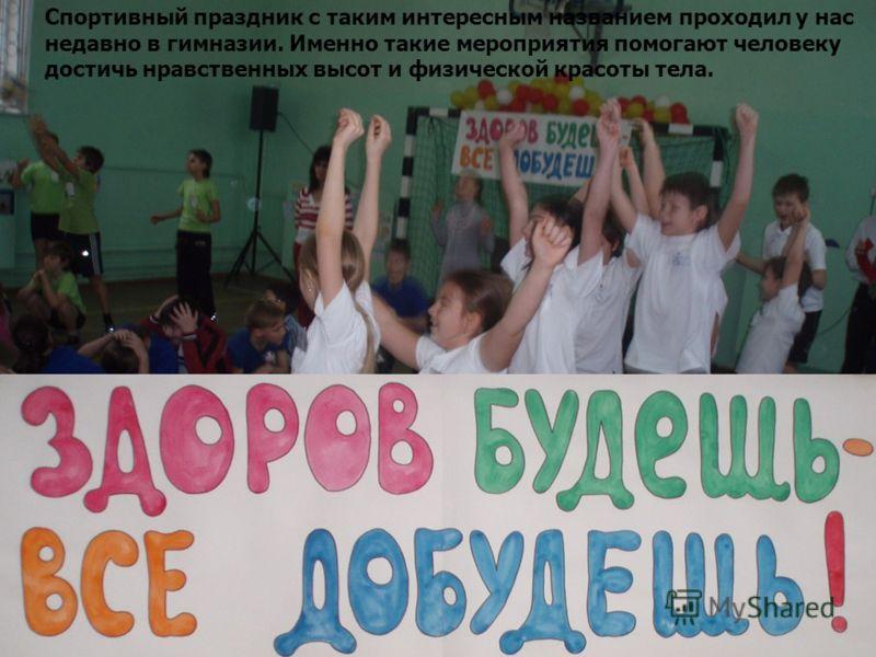 Спортивный праздник с таким интересным названием проходил у нас недавно в гимназии. Именно такие мероприятия помогают человеку достичь нравственных высот и физической красоты тела.