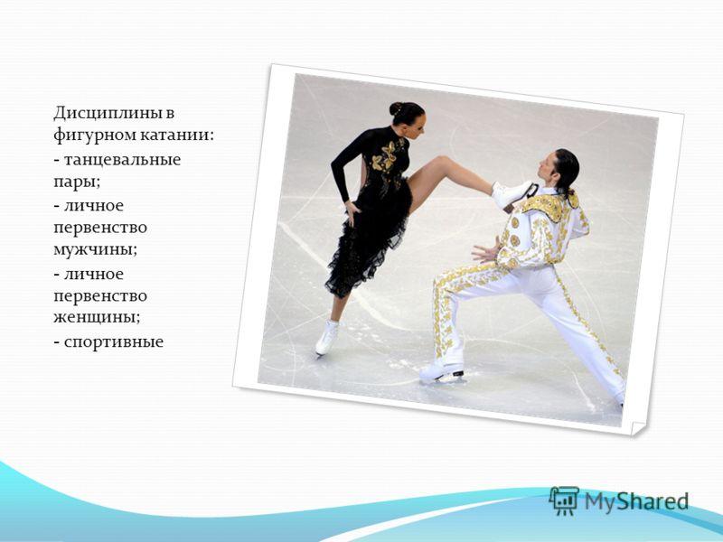 л Дисциплины в фигурном катании: - танцевальные пары; - личное первенство мужчины; - личное первенство женщины; - спортивные