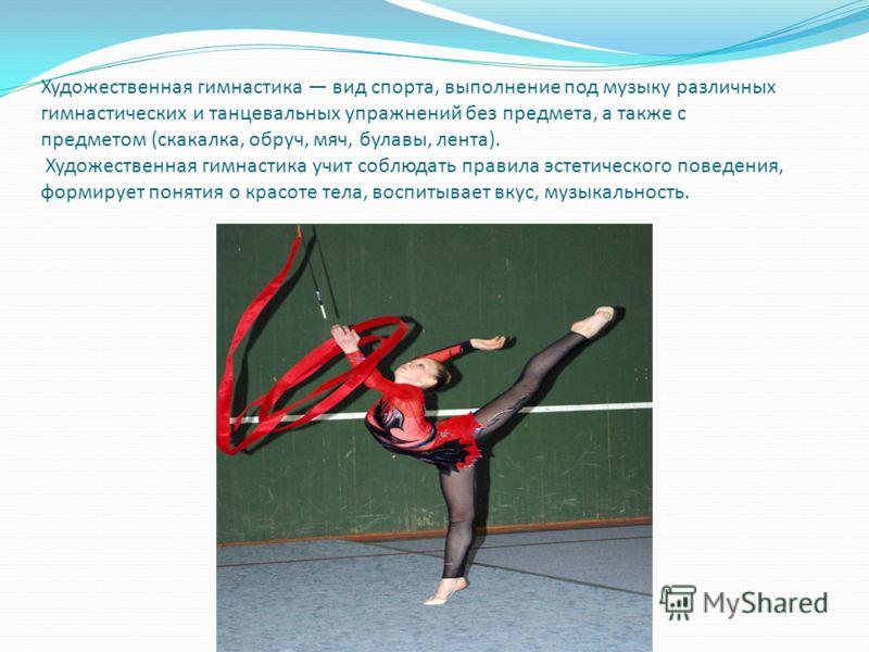 Художественная гимнастика вид спорта, выполнение под музыку различных гимнастических и танцевальных упражнений без предмета, а также с предметом (скакалка, обруч, мяч, булавы, лента). Художественная гимнастика учит соблюдать правила эстетического пов
